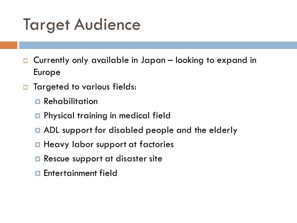 Target Audience Currently only available in Japan – looking to expand in Europe. Targeted to various fields: