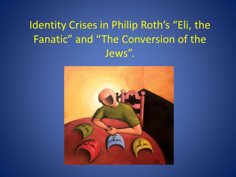 Identity Crises in Philip Roth's Eli, the Fanatic and The Conversion of the Jews .