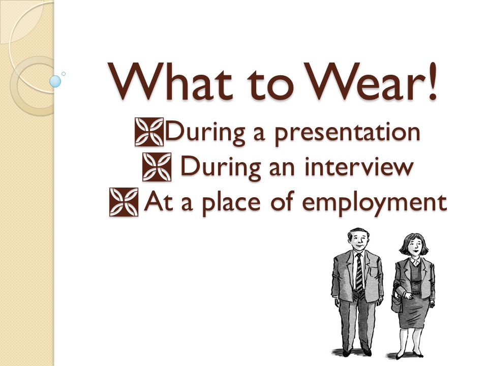 What to Wear! During a presentation  During an interview  At a place of employment