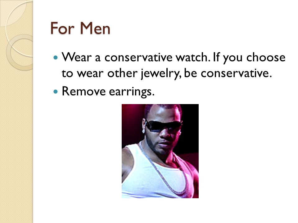 For Men Wear a conservative watch. If you choose to wear other jewelry, be conservative.