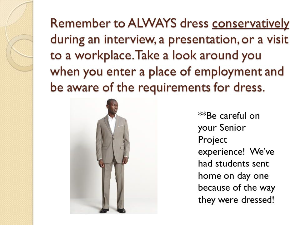 Remember to ALWAYS dress conservatively during an interview, a presentation, or a visit to a workplace. Take a look around you when you enter a place of employment and be aware of the requirements for dress.