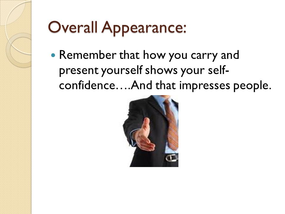 Overall Appearance: Remember that how you carry and present yourself shows your self- confidence….