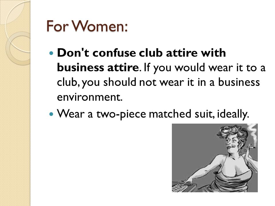 For Women: Don t confuse club attire with business attire. If you would wear it to a club, you should not wear it in a business environment.