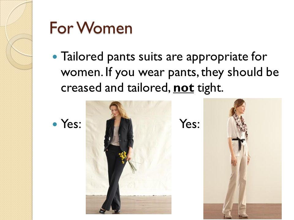 For Women Tailored pants suits are appropriate for women. If you wear pants, they should be creased and tailored, not tight.
