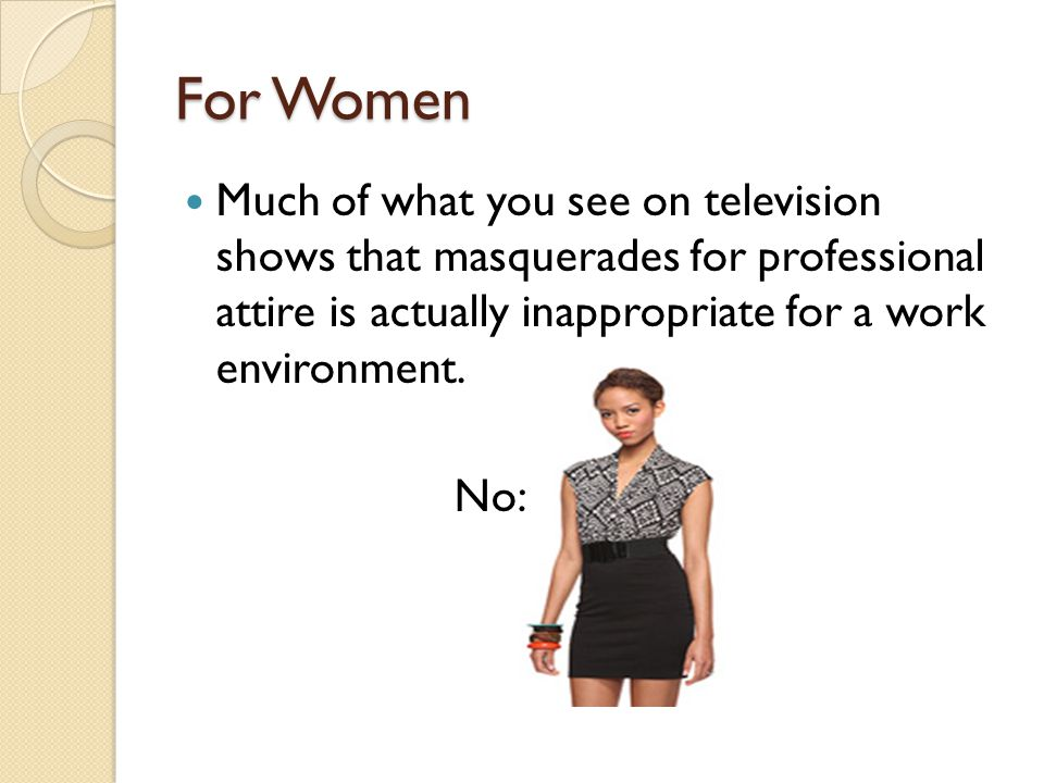 For Women Much of what you see on television shows that masquerades for professional attire is actually inappropriate for a work environment.