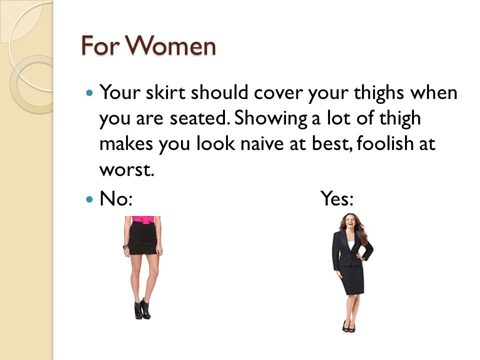 For Women Your skirt should cover your thighs when you are seated. Showing a lot of thigh makes you look naive at best, foolish at worst.