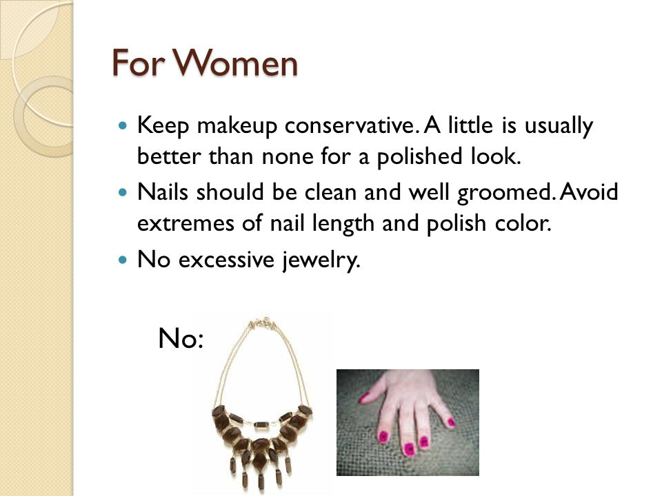 For Women Keep makeup conservative. A little is usually better than none for a polished look.