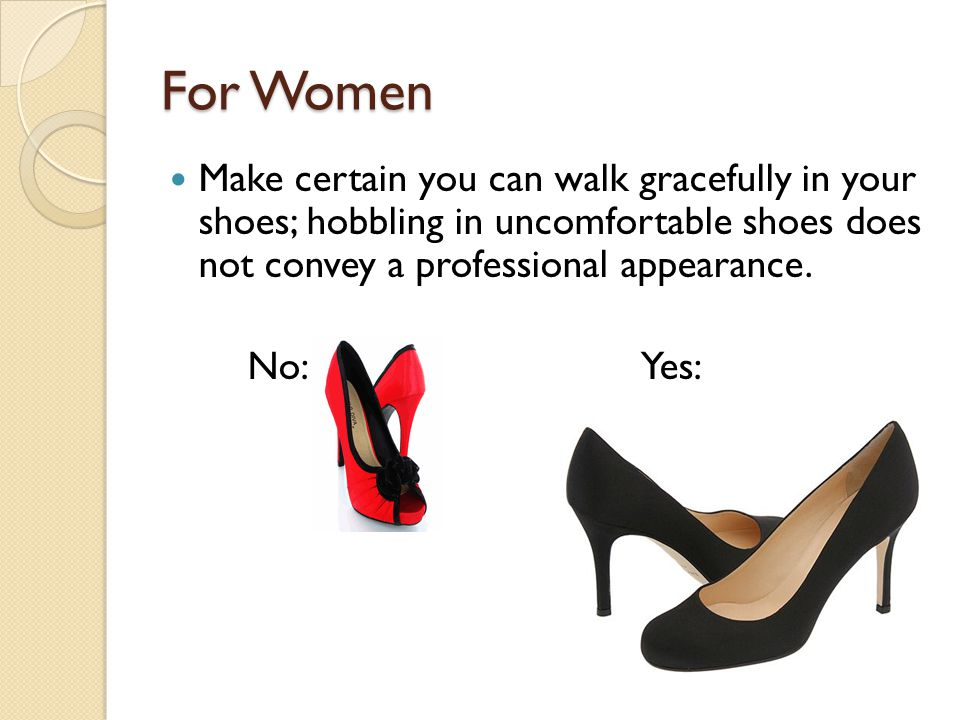 For Women Make certain you can walk gracefully in your shoes; hobbling in uncomfortable shoes does not convey a professional appearance.