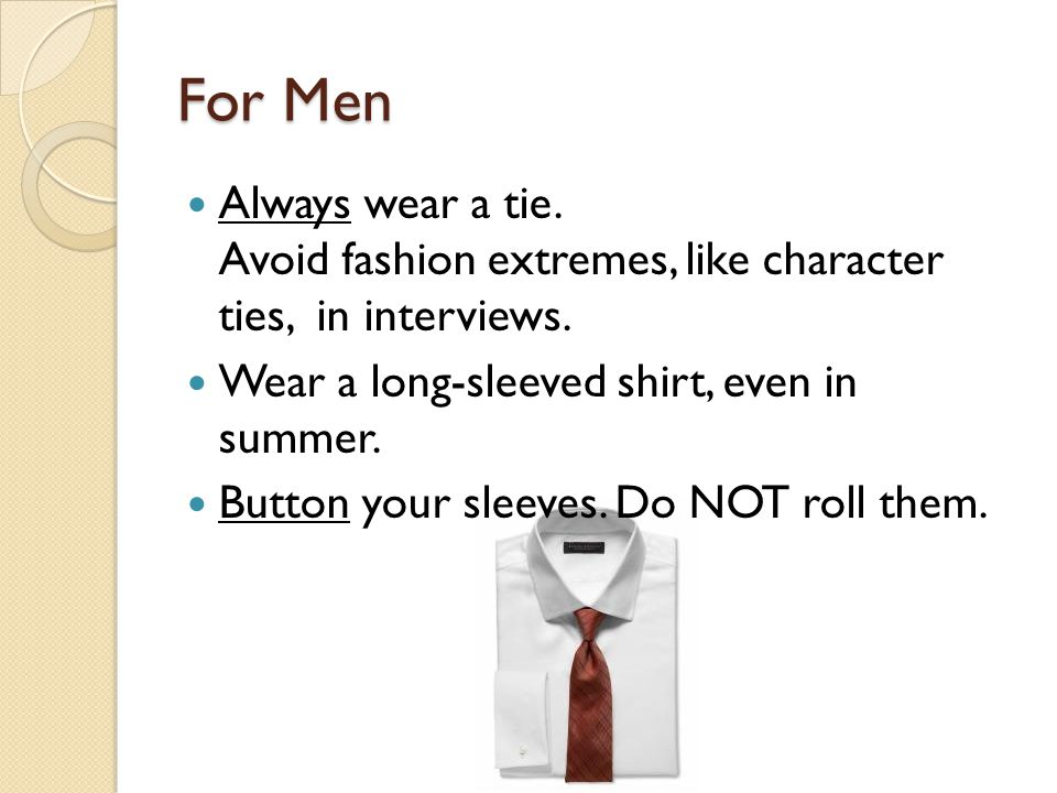 For Men Always wear a tie. Avoid fashion extremes, like character ties, in interviews. Wear a long-sleeved shirt, even in summer.