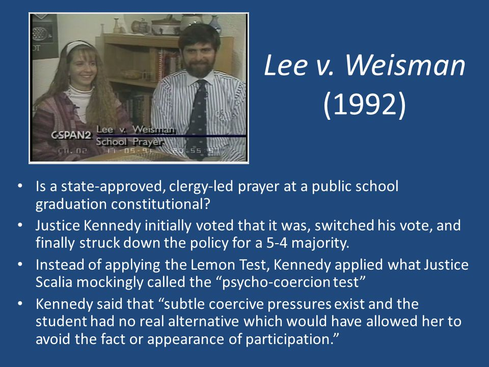Lee v. Weisman (1992) Is a state-approved, clergy-led prayer at a public school graduation constitutional