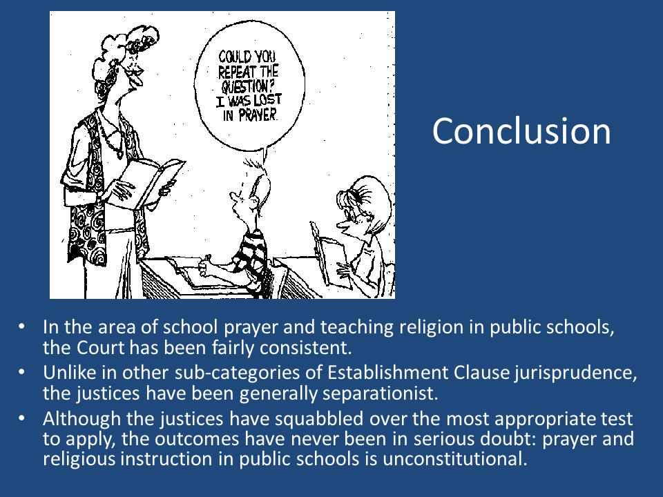 Conclusion In the area of school prayer and teaching religion in public schools, the Court has been fairly consistent.