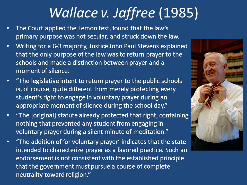 Wallace v. Jaffree (1985) The Court applied the Lemon test, found that the law's primary purpose was not secular, and struck down the law.