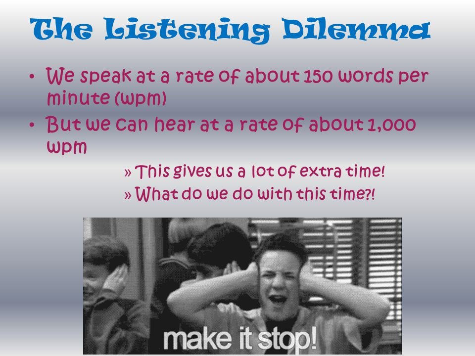 The Listening Dilemma We speak at a rate of about 150 words per minute (wpm) But we can hear at a rate of about 1,000 wpm.