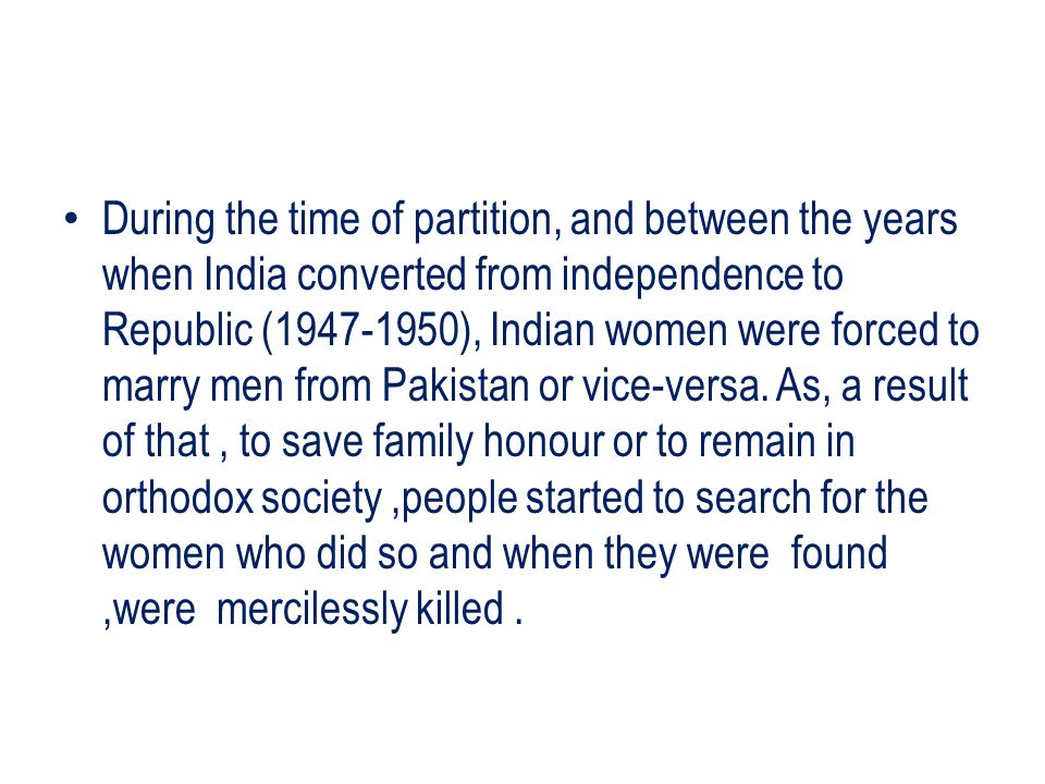 During the time of partition, and between the years when India converted from independence to Republic (1947-1950), Indian women were forced to marry men from Pakistan or vice-versa.