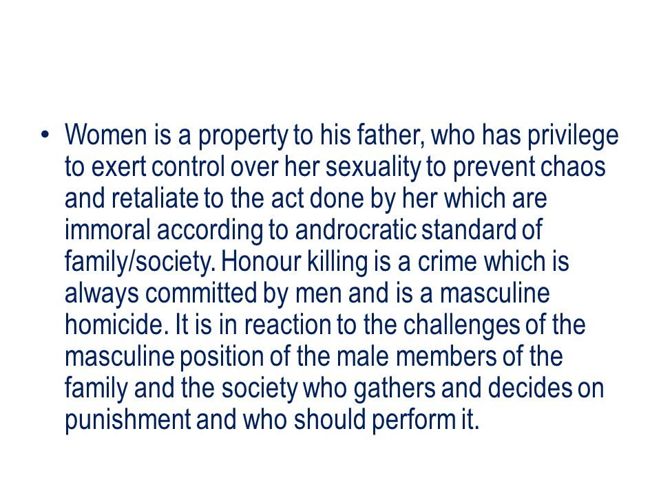 Women is a property to his father, who has privilege to exert control over her sexuality to prevent chaos and retaliate to the act done by her which are immoral according to androcratic standard of family/society.