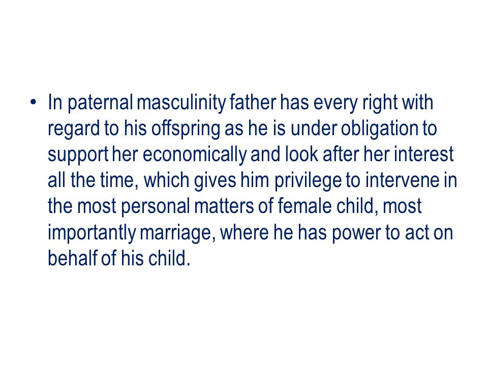 In paternal masculinity father has every right with regard to his offspring as he is under obligation to support her economically and look after her interest all the time, which gives him privilege to intervene in the most personal matters of female child, most importantly marriage, where he has power to act on behalf of his child.