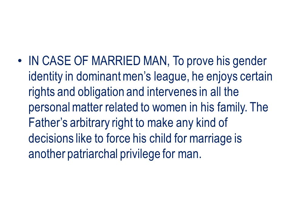 IN CASE OF MARRIED MAN, To prove his gender identity in dominant men's league, he enjoys certain rights and obligation and intervenes in all the personal matter related to women in his family.