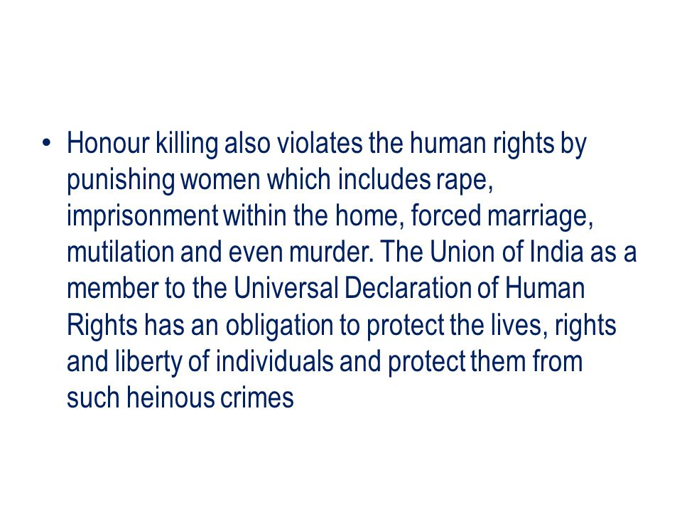 Honour killing also violates the human rights by punishing women which includes rape, imprisonment within the home, forced marriage, mutilation and even murder.