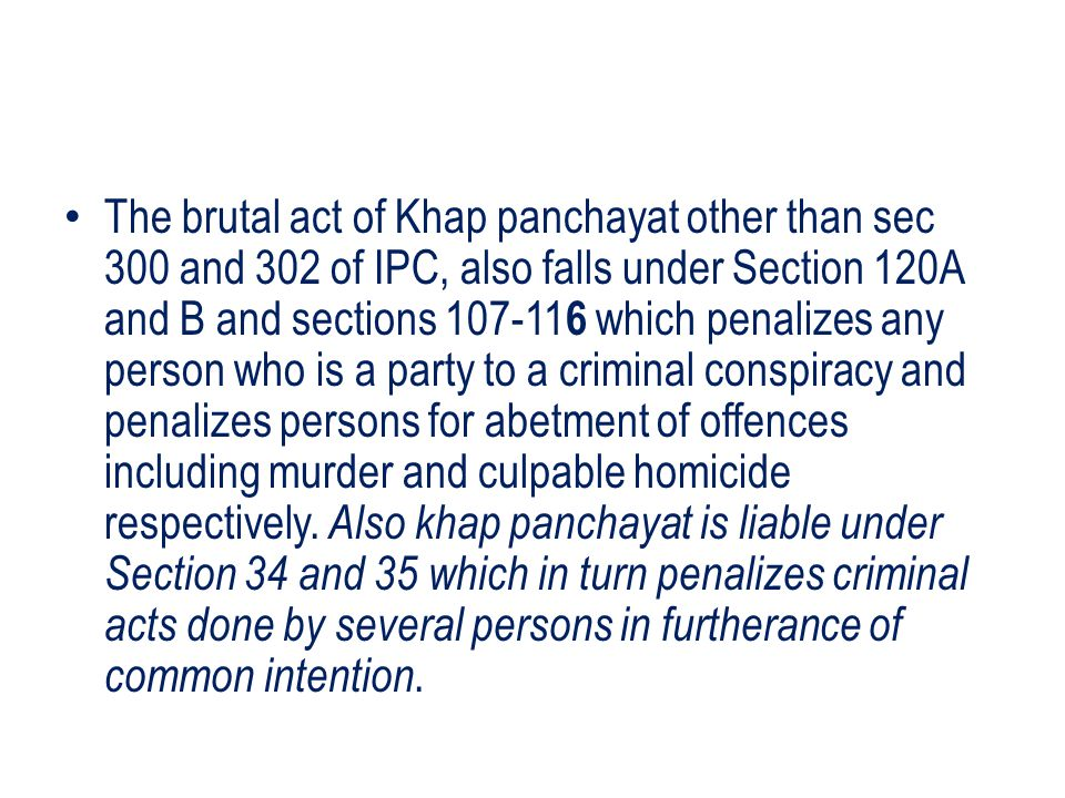 The brutal act of Khap panchayat other than sec 300 and 302 of IPC, also falls under Section 120A and B and sections 107-116 which penalizes any person who is a party to a criminal conspiracy and penalizes persons for abetment of offences including murder and culpable homicide respectively.