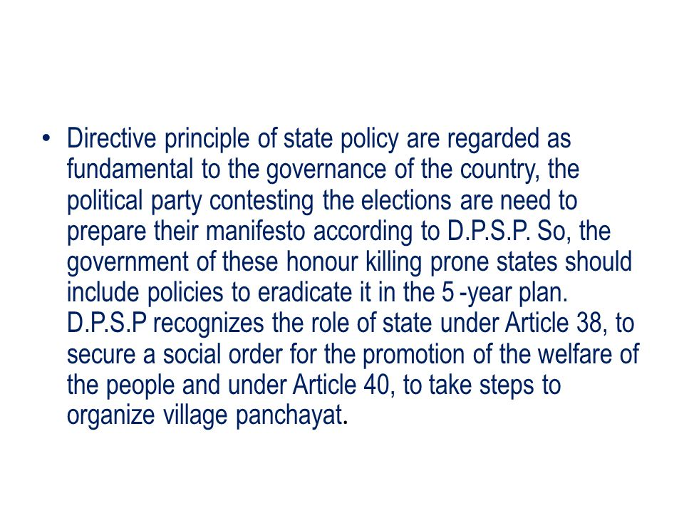 Directive principle of state policy are regarded as fundamental to the governance of the country, the political party contesting the elections are need to prepare their manifesto according to D.P.S.P.