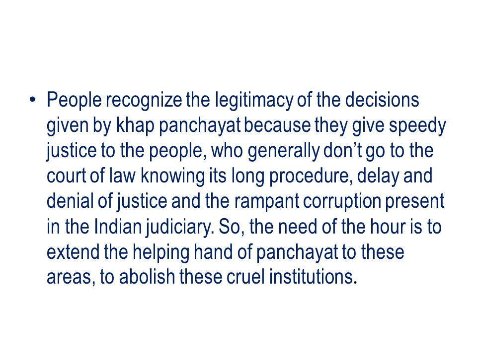 People recognize the legitimacy of the decisions given by khap panchayat because they give speedy justice to the people, who generally don't go to the court of law knowing its long procedure, delay and denial of justice and the rampant corruption present in the Indian judiciary.