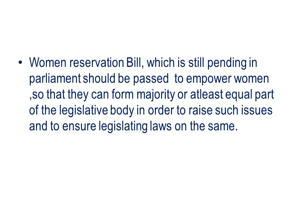 Women reservation Bill, which is still pending in parliament should be passed to empower women ,so that they can form majority or atleast equal part of the legislative body in order to raise such issues and to ensure legislating laws on the same.