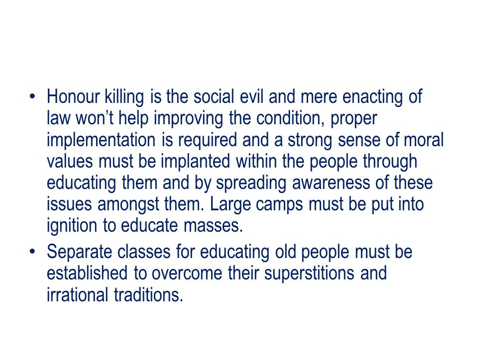 Honour killing is the social evil and mere enacting of law won't help improving the condition, proper implementation is required and a strong sense of moral values must be implanted within the people through educating them and by spreading awareness of these issues amongst them. Large camps must be put into ignition to educate masses.