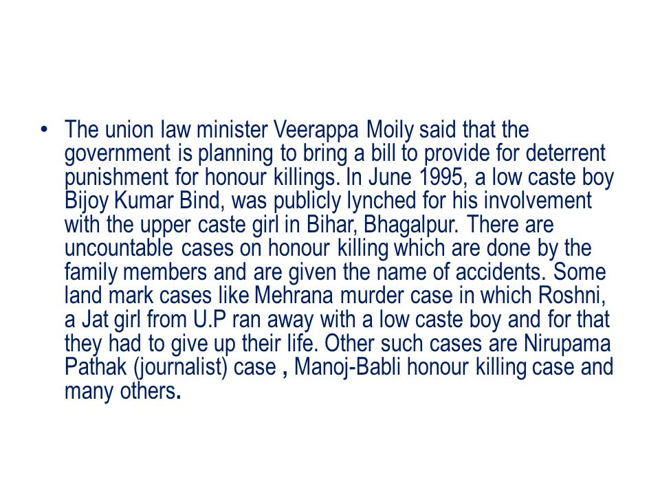 The union law minister Veerappa Moily said that the government is planning to bring a bill to provide for deterrent punishment for honour killings.