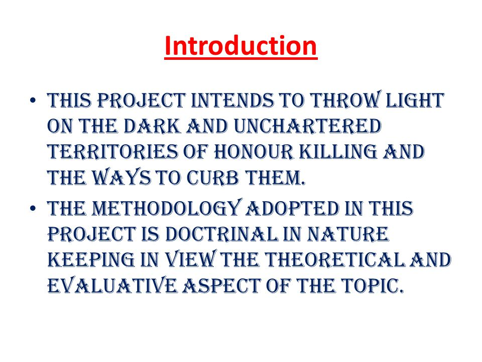Introduction This project intends to throw light on the dark and unchartered territories of honour killing and the ways to curb them.