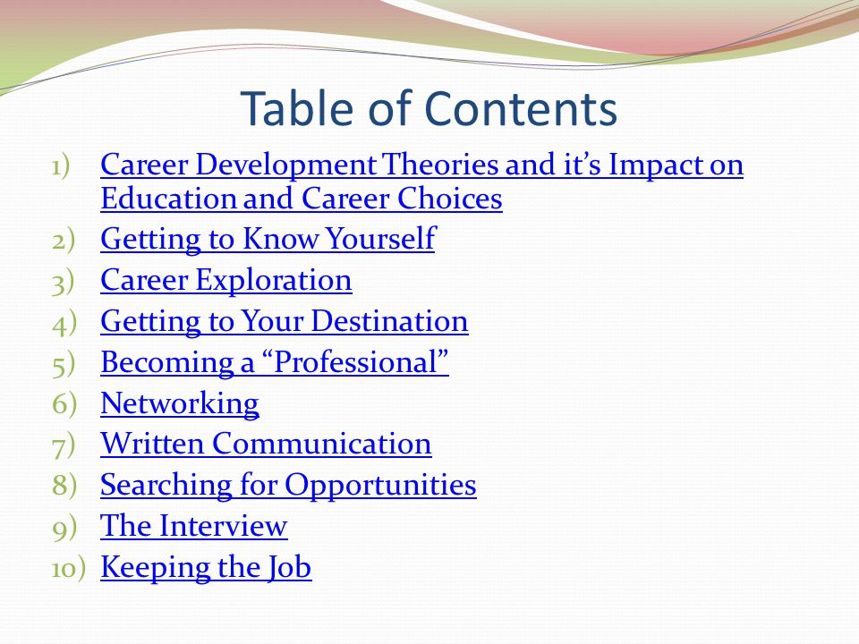 Table of Contents Career Development Theories and it's Impact on Education and Career Choices. Getting to Know Yourself.