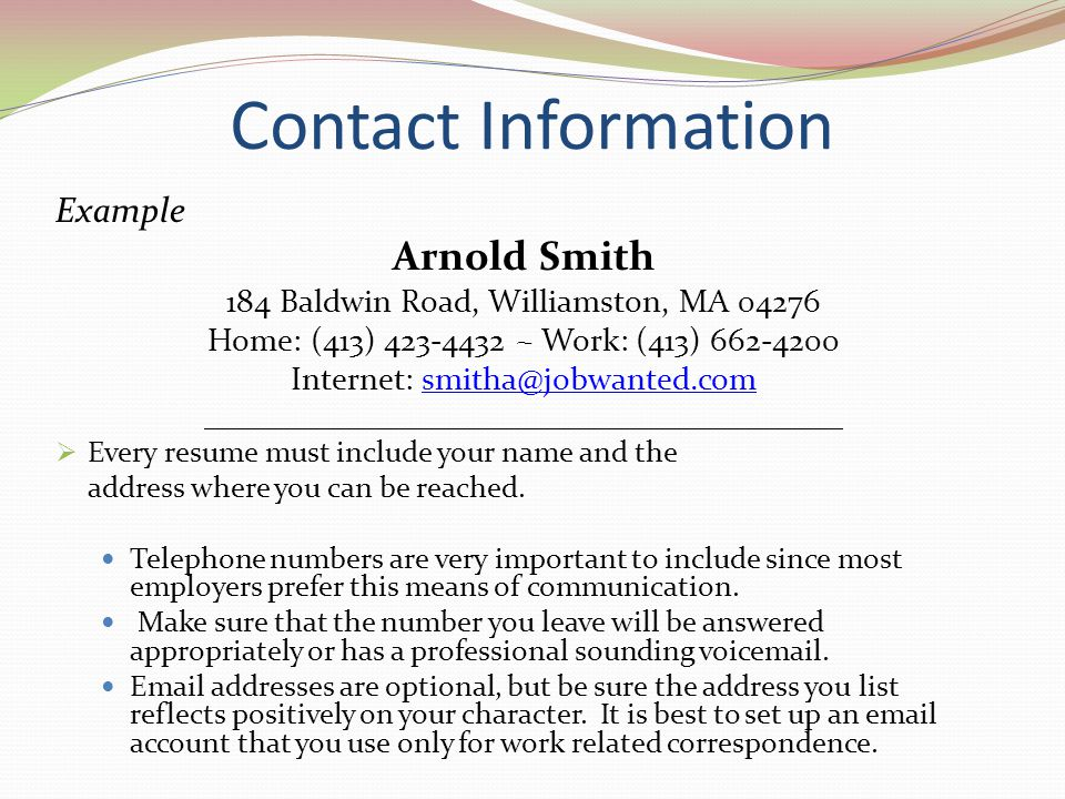 Contact Information Example. Arnold Smith. 184 Baldwin Road, Williamston, MA 04276. Home: (413) 423-4432 ~ Work: (413) 662-4200.