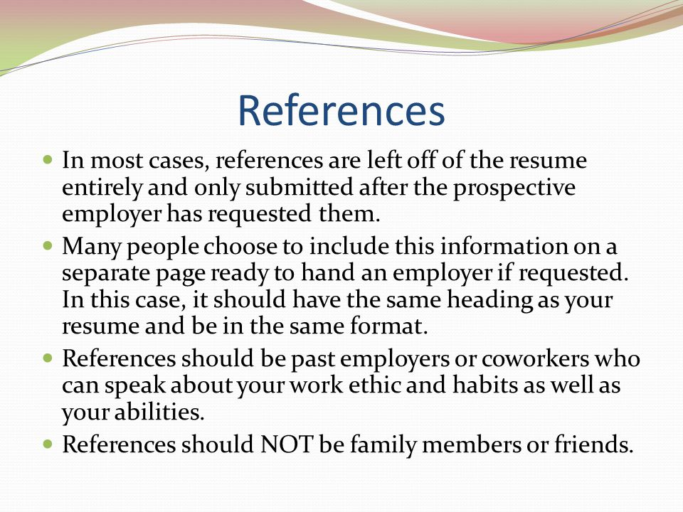 References In most cases, references are left off of the resume entirely and only submitted after the prospective employer has requested them.