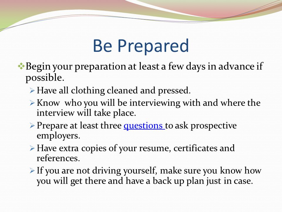 Be Prepared Begin your preparation at least a few days in advance if possible. Have all clothing cleaned and pressed.