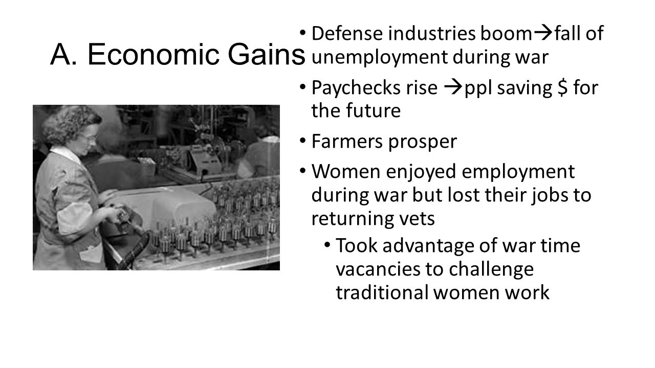 A. Economic Gains Defense industries boomfall of unemployment during war. Paychecks rise ppl saving $ for the future.