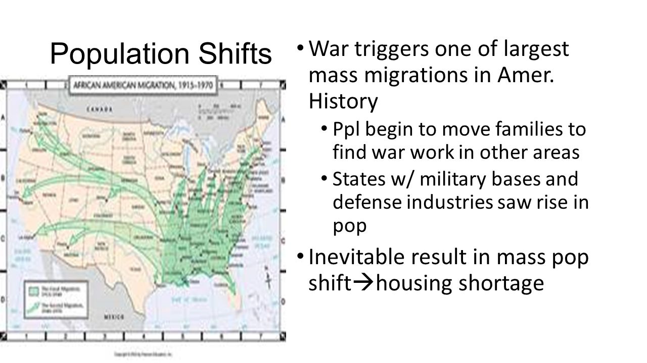 Population Shifts War triggers one of largest mass migrations in Amer. History. Ppl begin to move families to find war work in other areas.