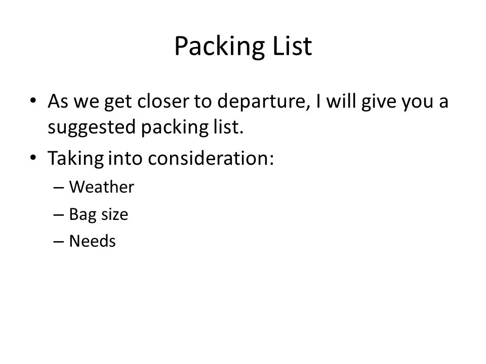 Packing List As we get closer to departure, I will give you a suggested packing list. Taking into consideration: