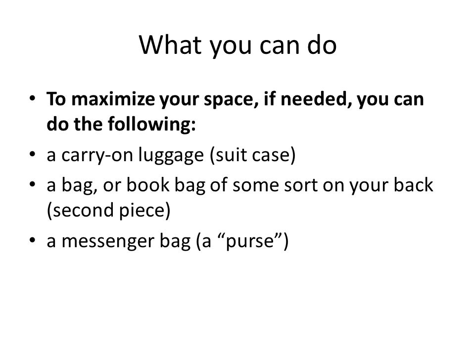 What you can do To maximize your space, if needed, you can do the following: a carry-on luggage (suit case)