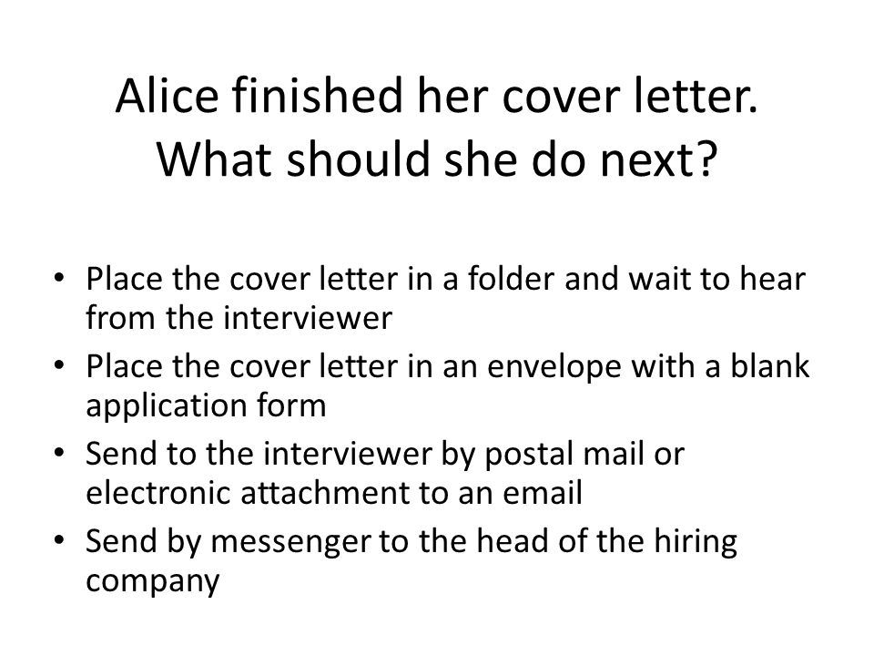 Alice finished her cover letter. What should she do next