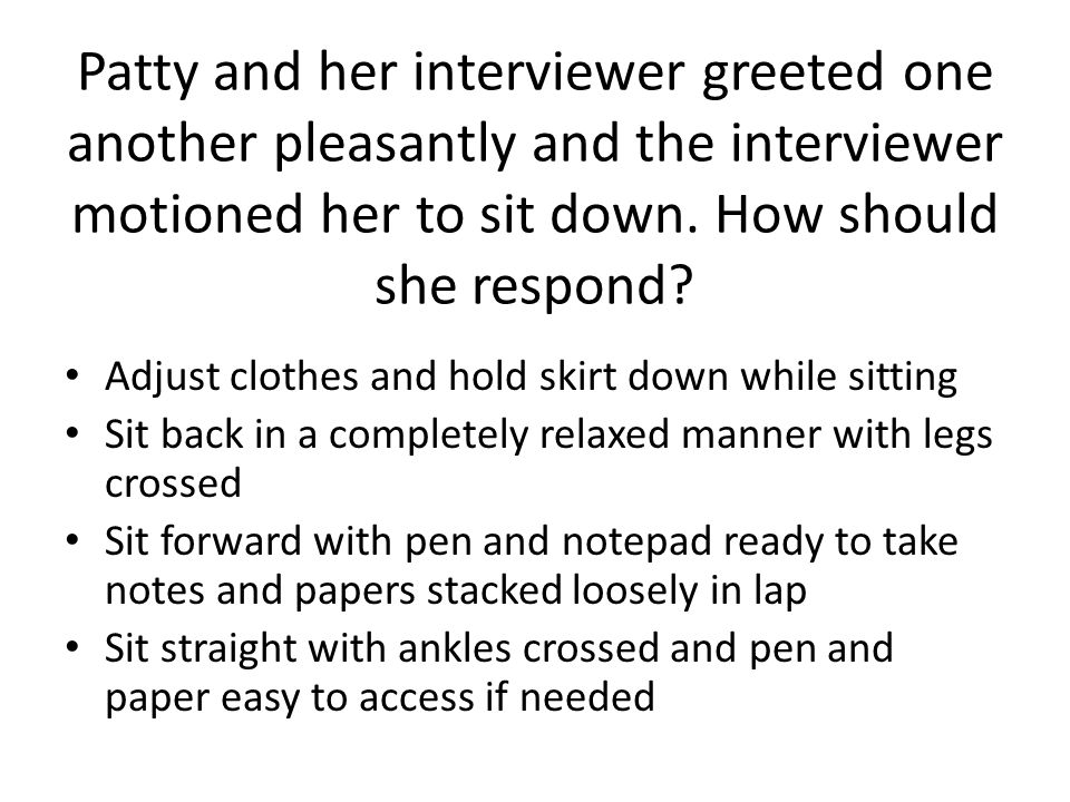 Patty and her interviewer greeted one another pleasantly and the interviewer motioned her to sit down. How should she respond