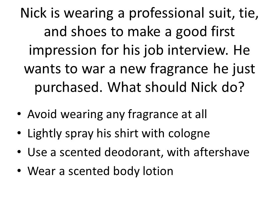 Nick is wearing a professional suit, tie, and shoes to make a good first impression for his job interview. He wants to war a new fragrance he just purchased. What should Nick do