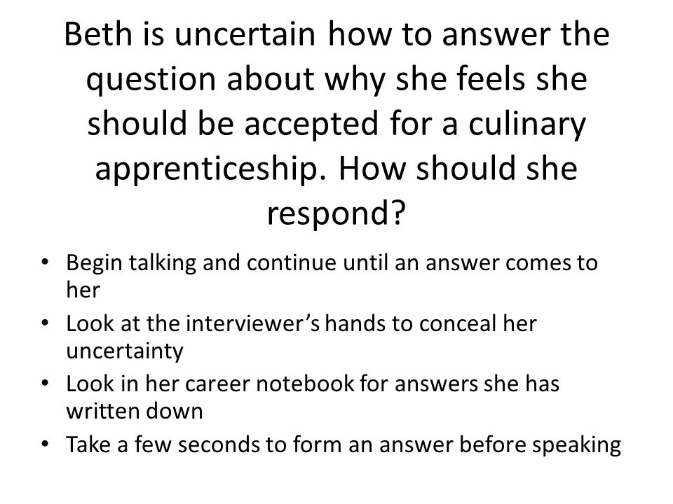 Beth is uncertain how to answer the question about why she feels she should be accepted for a culinary apprenticeship. How should she respond