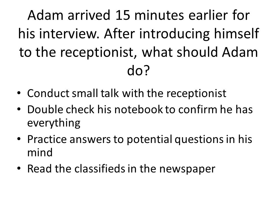 Adam arrived 15 minutes earlier for his interview