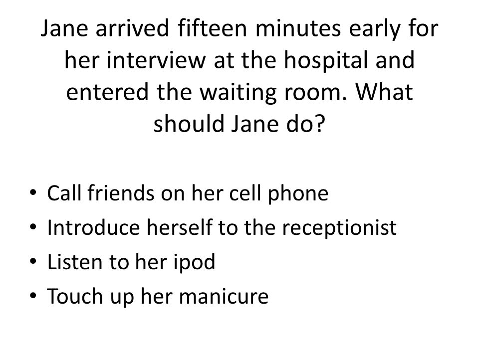 Jane arrived fifteen minutes early for her interview at the hospital and entered the waiting room. What should Jane do