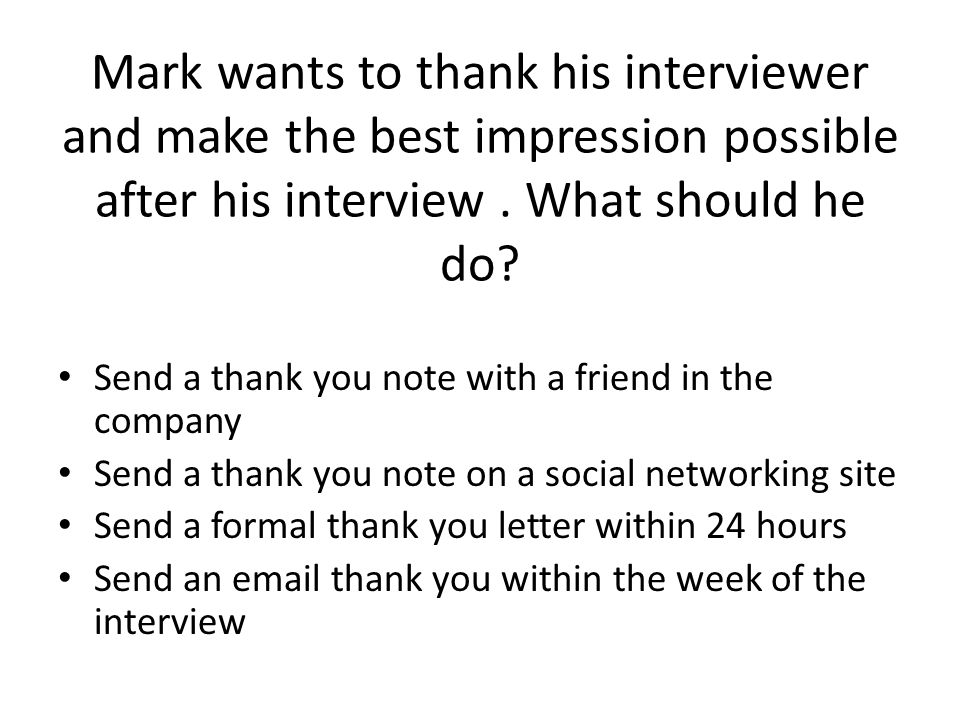 Mark wants to thank his interviewer and make the best impression possible after his interview . What should he do