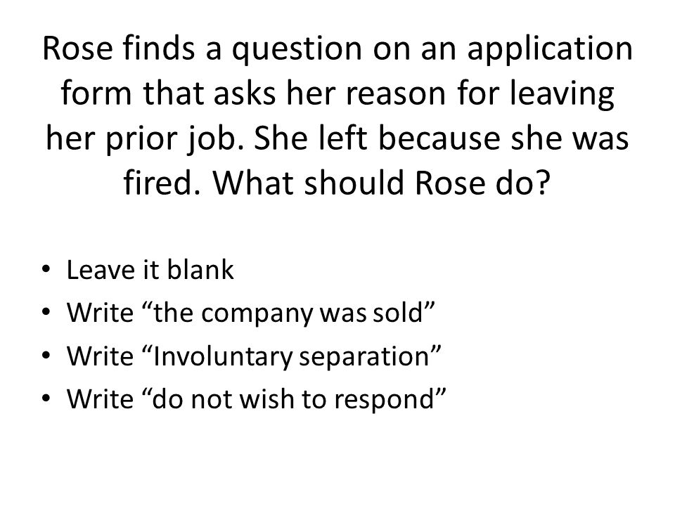 Rose finds a question on an application form that asks her reason for leaving her prior job. She left because she was fired. What should Rose do