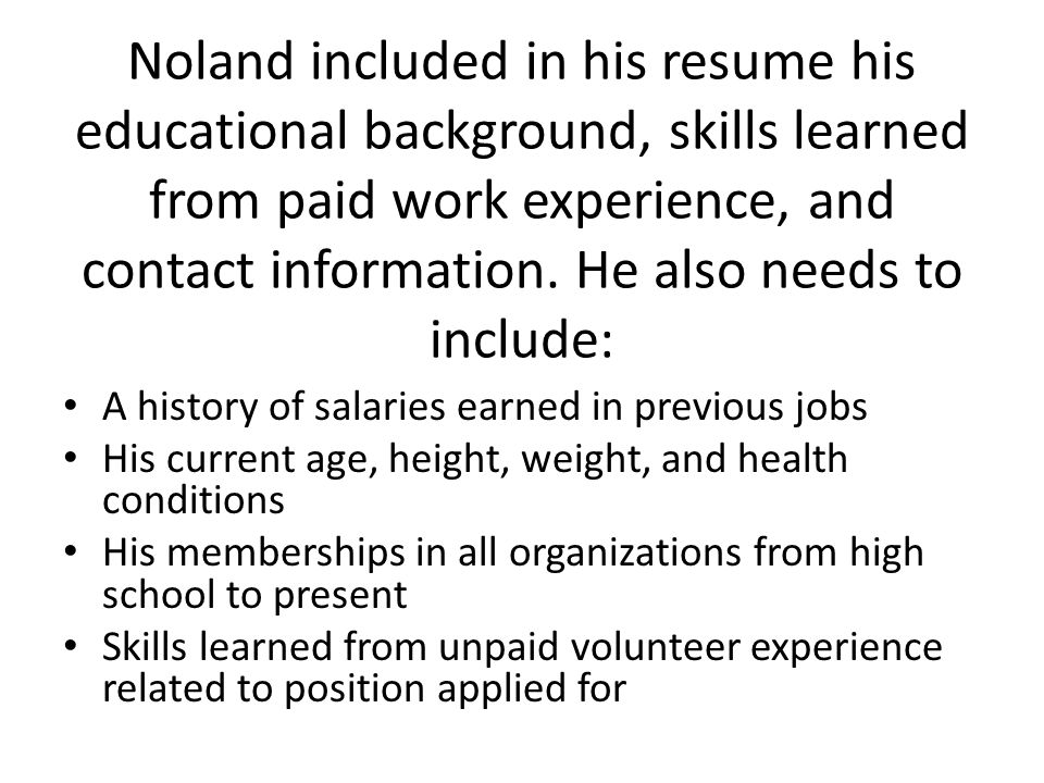 Noland included in his resume his educational background, skills learned from paid work experience, and contact information. He also needs to include: