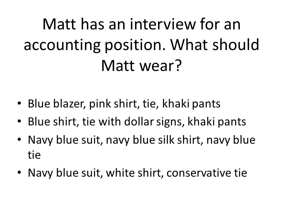 Matt has an interview for an accounting position. What should Matt wear