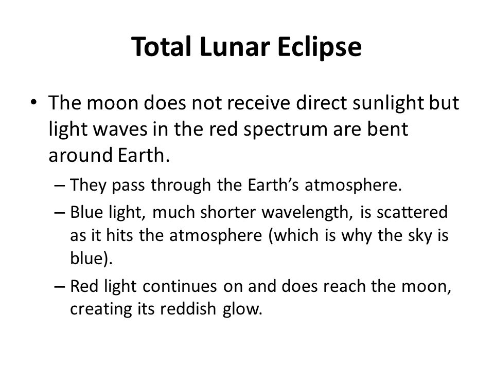 Total Lunar Eclipse The moon does not receive direct sunlight but light waves in the red spectrum are bent around Earth.