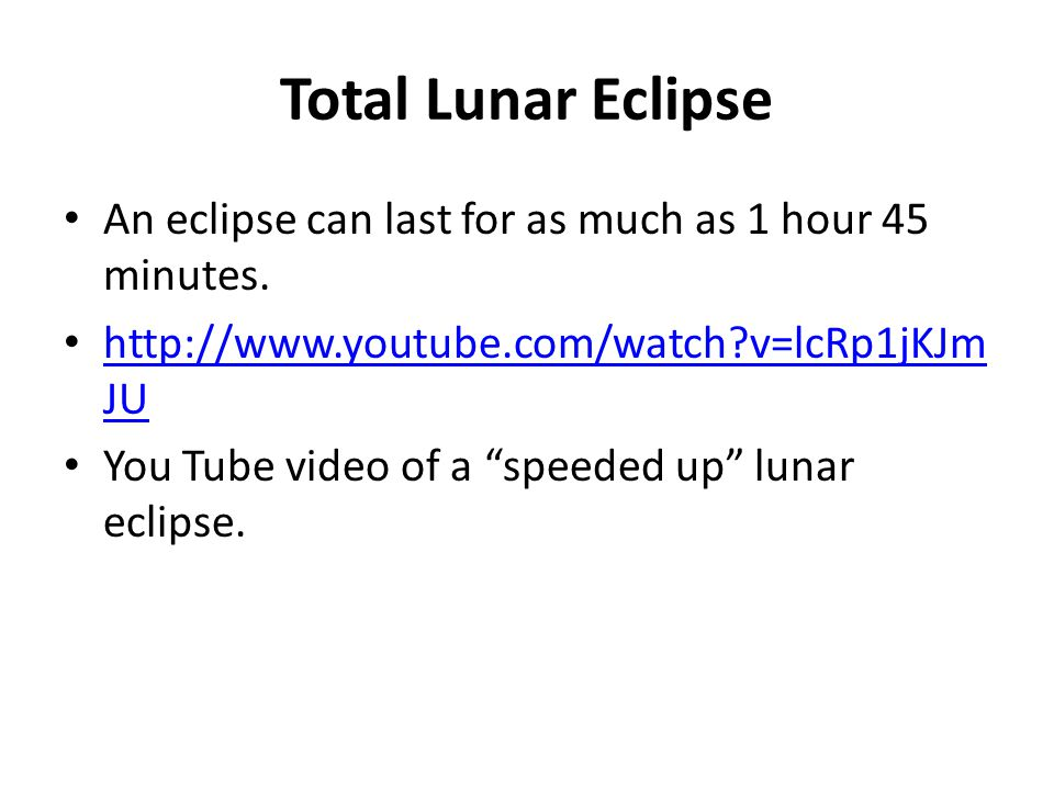 Total Lunar Eclipse An eclipse can last for as much as 1 hour 45 minutes. http://www.youtube.com/watch v=lcRp1jKJmJU.