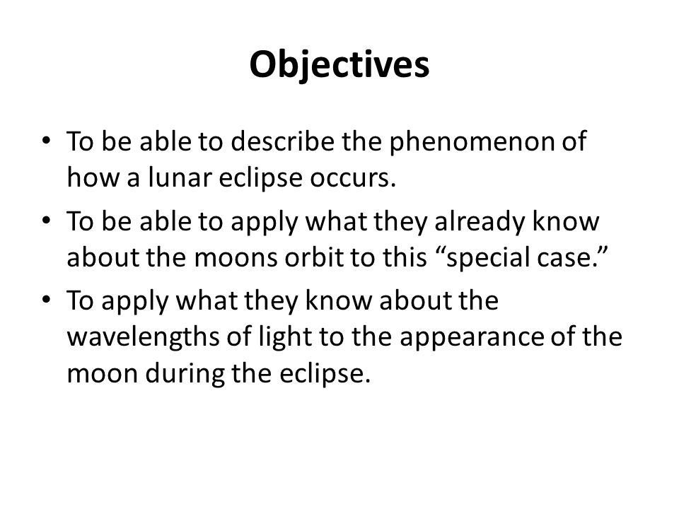 Objectives To be able to describe the phenomenon of how a lunar eclipse occurs.